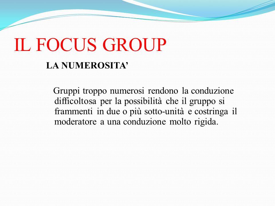 IL FOCUS GROUP LA NUMEROSITA Gruppi troppo numerosi rendono la conduzione difficoltosa per la possibilità che il gruppo si frammenti in due o più sott