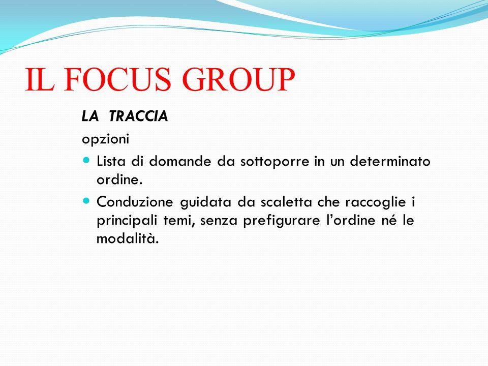 IL FOCUS GROUP LA TRACCIA opzioni Lista di domande da sottoporre in un determinato ordine. Conduzione guidata da scaletta che raccoglie i principali t