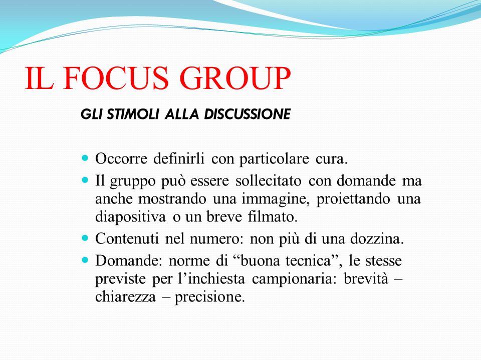 IL FOCUS GROUP GLI STIMOLI ALLA DISCUSSIONE Occorre definirli con particolare cura. Il gruppo può essere sollecitato con domande ma anche mostrando un