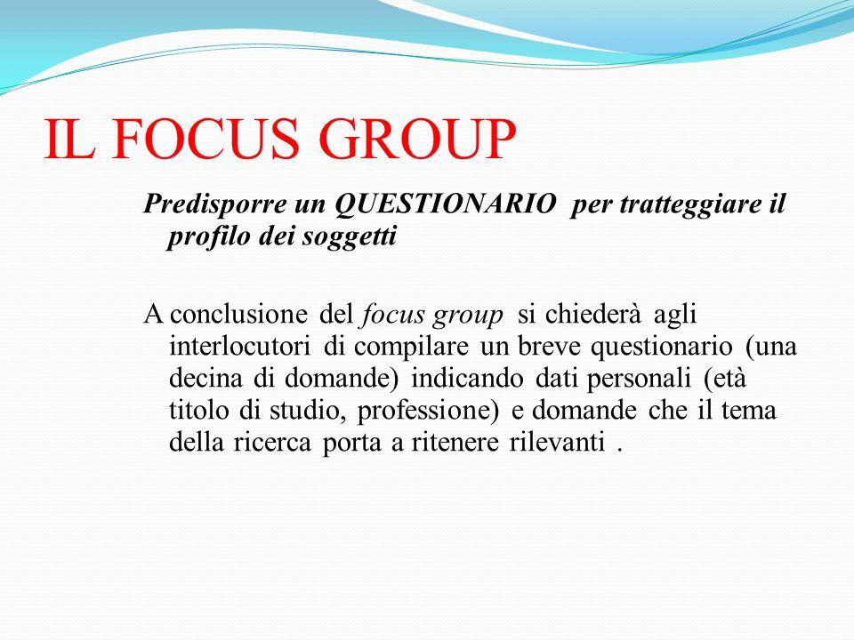 IL FOCUS GROUP Predisporre un QUESTIONARIO per tratteggiare il profilo dei soggetti A conclusione del focus group si chiederà agli interlocutori di co