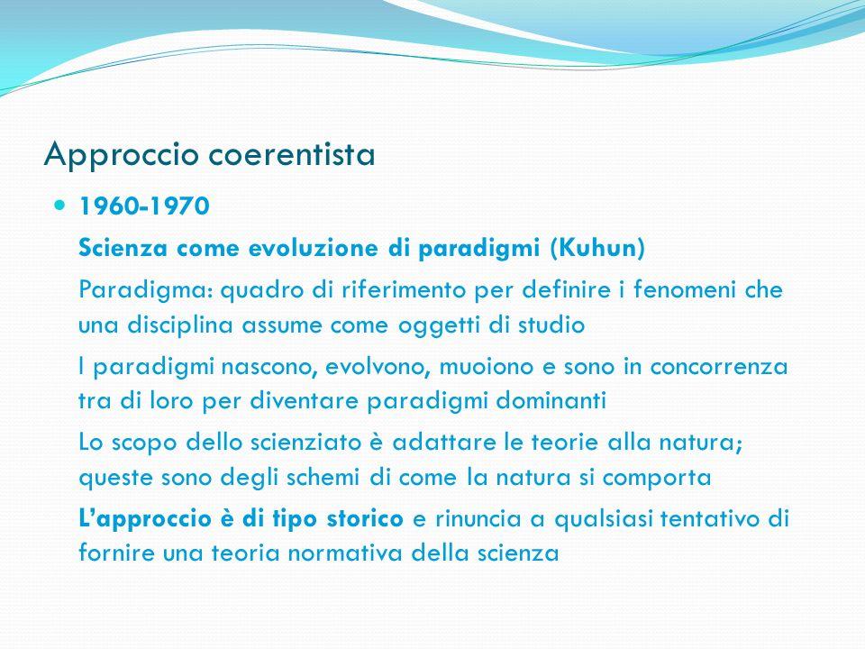 Approccio coerentista 1960-1970 Scienza come evoluzione di paradigmi (Kuhun) Paradigma: quadro di riferimento per definire i fenomeni che una discipli