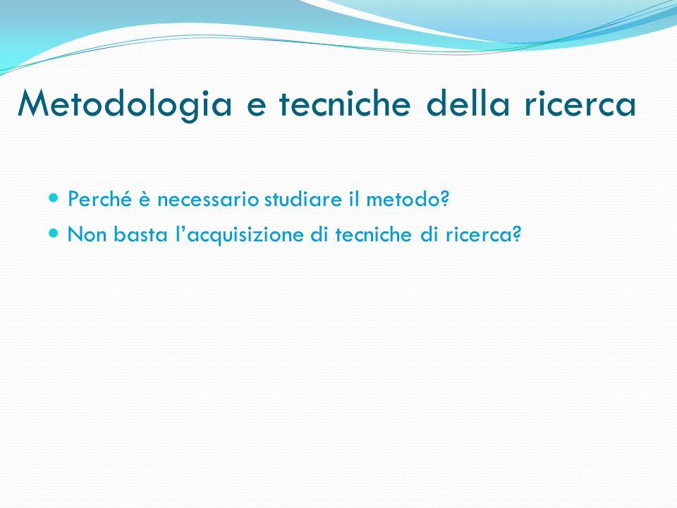 Metodologia e tecniche della ricerca Perché è necessario studiare il metodo? Non basta lacquisizione di tecniche di ricerca?
