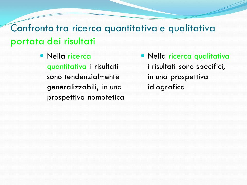 Confronto tra ricerca quantitativa e qualitativa portata dei risultati Nella ricerca quantitativa i risultati sono tendenzialmente generalizzabili, in