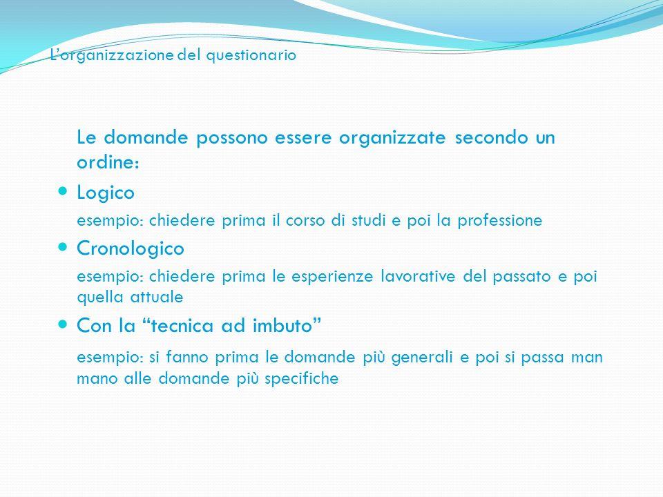 Lorganizzazione del questionario Le domande possono essere organizzate secondo un ordine: Logico esempio: chiedere prima il corso di studi e poi la pr
