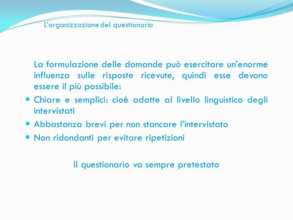 Lorganizzazione del questionario La formulazione delle domande può esercitare unenorme influenza sulle risposte ricevute, quindi esse devono essere il