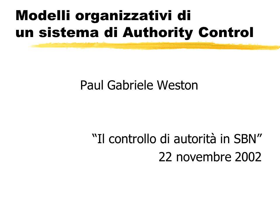 Modelli organizzativi di un sistema di Authority Control Paul Gabriele Weston Il controllo di autorità in SBN 22 novembre 2002