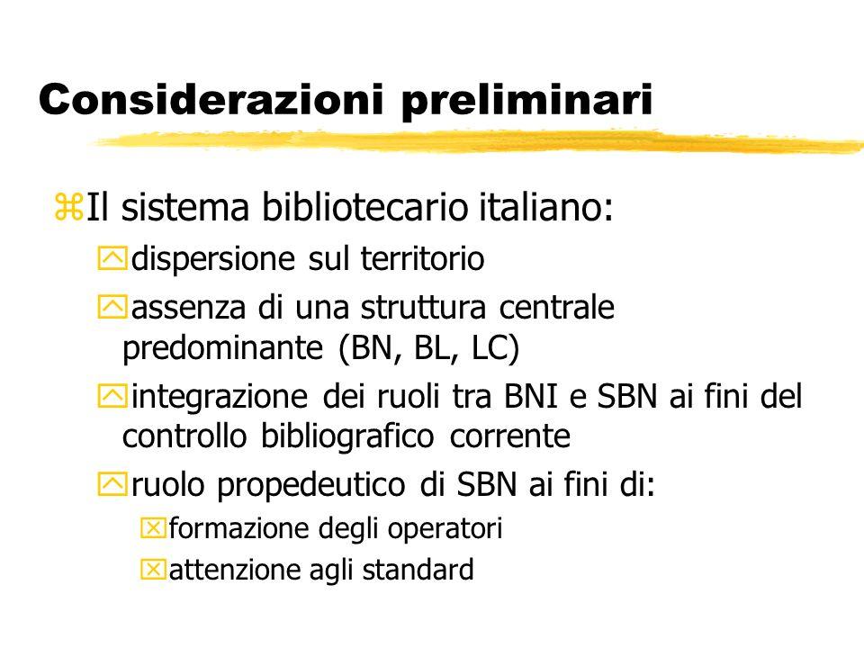Considerazioni preliminari zIl sistema bibliotecario italiano: ydispersione sul territorio yassenza di una struttura centrale predominante (BN, BL, LC) yintegrazione dei ruoli tra BNI e SBN ai fini del controllo bibliografico corrente yruolo propedeutico di SBN ai fini di: xformazione degli operatori xattenzione agli standard