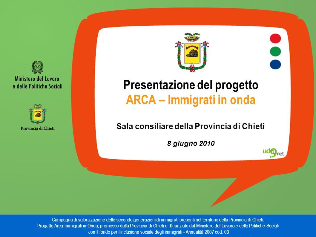 Presentazione del progetto ARCA – Immigrati in onda Sala consiliare della Provincia di Chieti 8 giugno 2010 Campagna di valorizzazione delle seconde generazioni di immigrati presenti nel territorio della Provincia di Chieti.