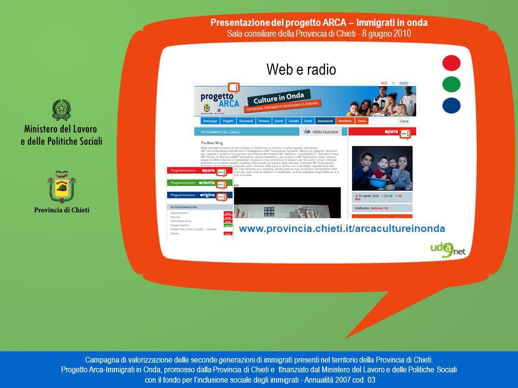 Web e radio Presentazione del progetto ARCA – Immigrati in onda Sala consiliare della Provincia di Chieti - 8 giugno 2010 Campagna di valorizzazione delle seconde generazioni di immigrati presenti nel territorio della Provincia di Chieti.