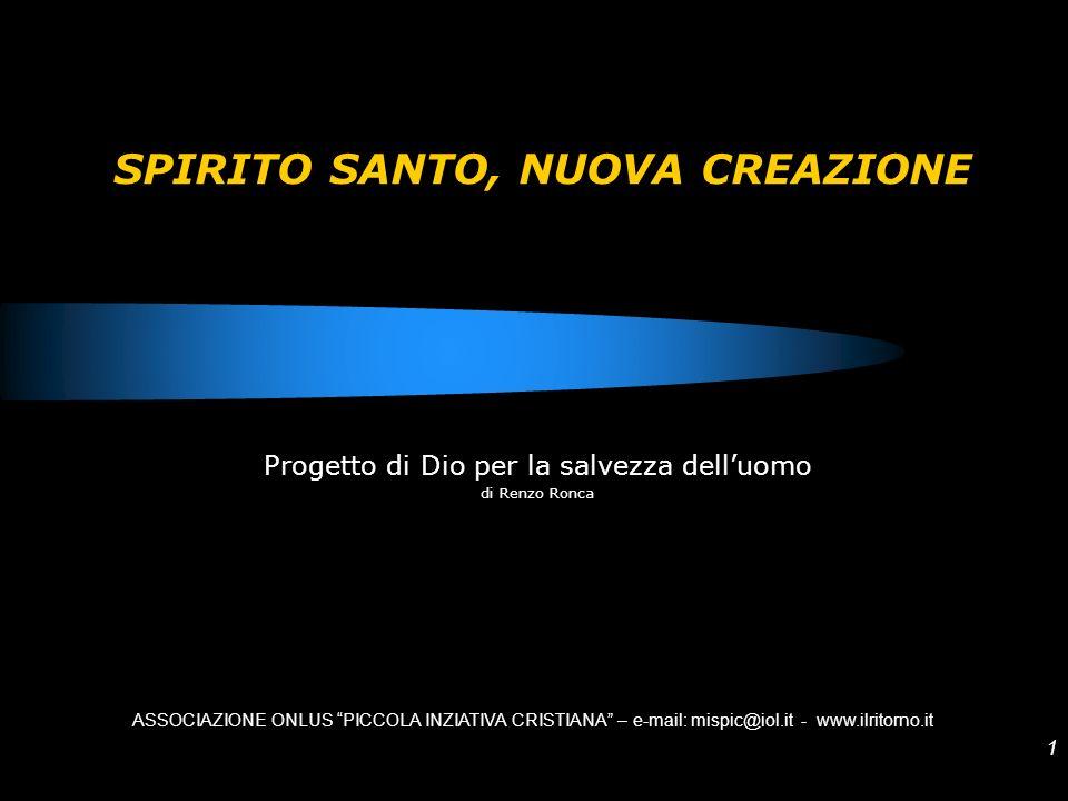 1 SPIRITO SANTO, NUOVA CREAZIONE Progetto di Dio per la salvezza delluomo di Renzo Ronca ASSOCIAZIONE ONLUS PICCOLA INZIATIVA CRISTIANA – e-mail: misp