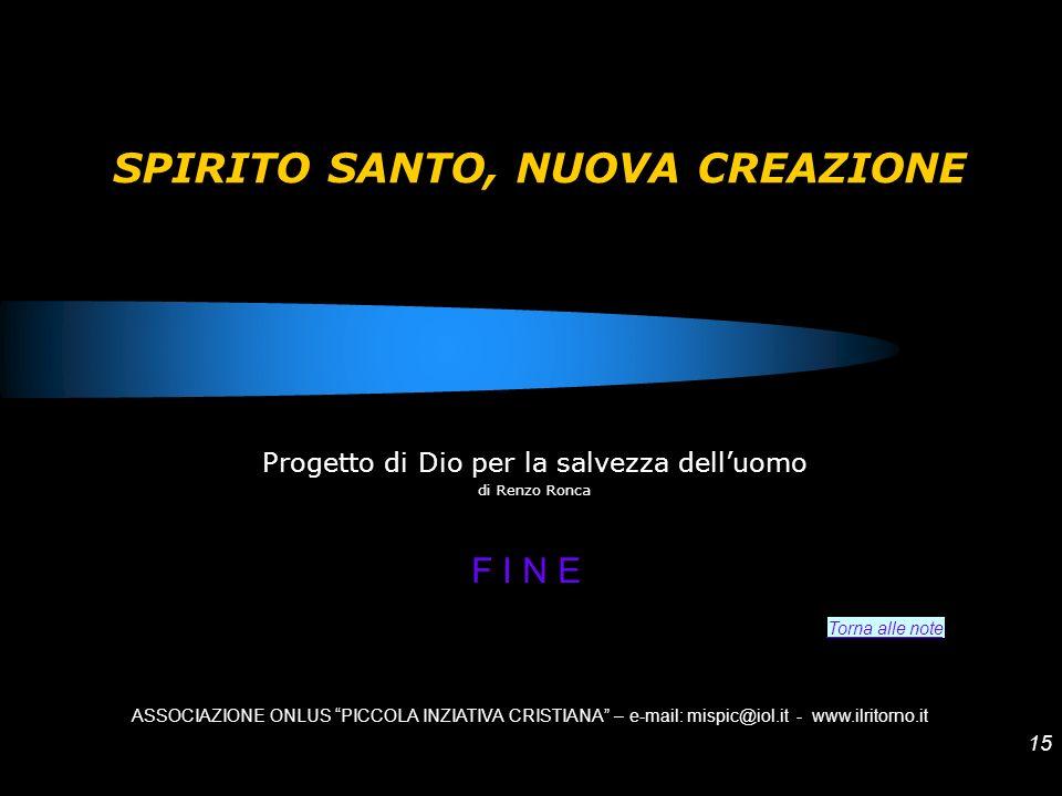 15 SPIRITO SANTO, NUOVA CREAZIONE Progetto di Dio per la salvezza delluomo di Renzo Ronca ASSOCIAZIONE ONLUS PICCOLA INZIATIVA CRISTIANA – e-mail: mis