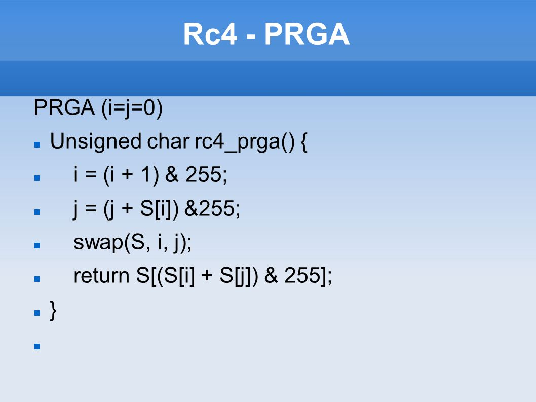 Rc4 - PRGA PRGA (i=j=0) Unsigned char rc4_prga() { i = (i + 1) & 255; j = (j + S[i]) &255; swap(S, i, j); return S[(S[i] + S[j]) & 255]; }