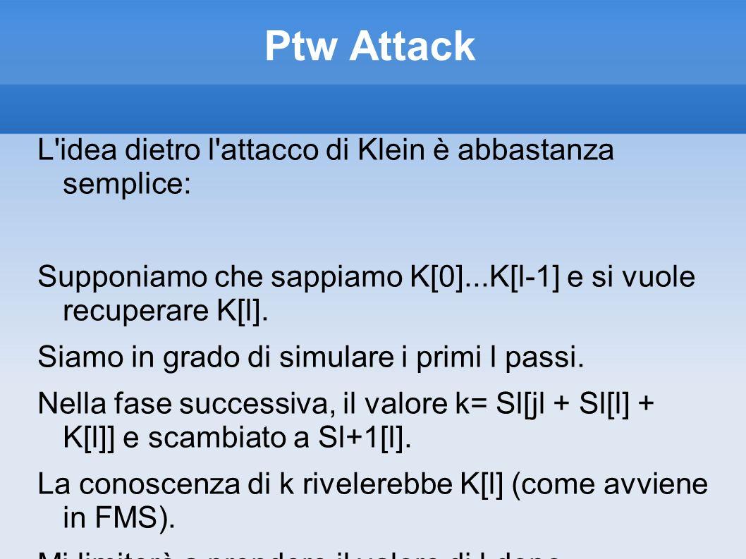 Ptw Attack L'idea dietro l'attacco di Klein è abbastanza semplice: Supponiamo che sappiamo K[0]...K[l-1] e si vuole recuperare K[l]. Siamo in grado di