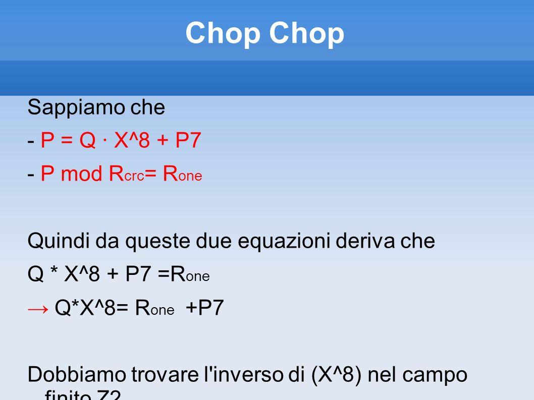 Chop Sappiamo che - P = Q · X^8 + P7 - P mod R crc = R one Quindi da queste due equazioni deriva che Q * X^8 + P7 =R one Q*X^8= R one +P7 Dobbiamo tro