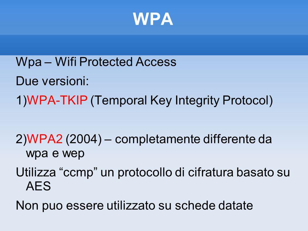 WPA Wpa – Wifi Protected Access Due versioni: 1)WPA-TKIP (Temporal Key Integrity Protocol) 2)WPA2 (2004) – completamente differente da wpa e wep Utili