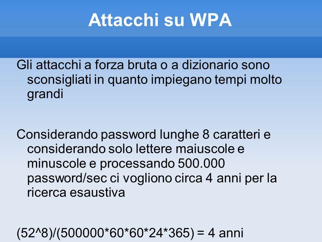 Attacchi su WPA Gli attacchi a forza bruta o a dizionario sono sconsigliati in quanto impiegano tempi molto grandi Considerando password lunghe 8 cara