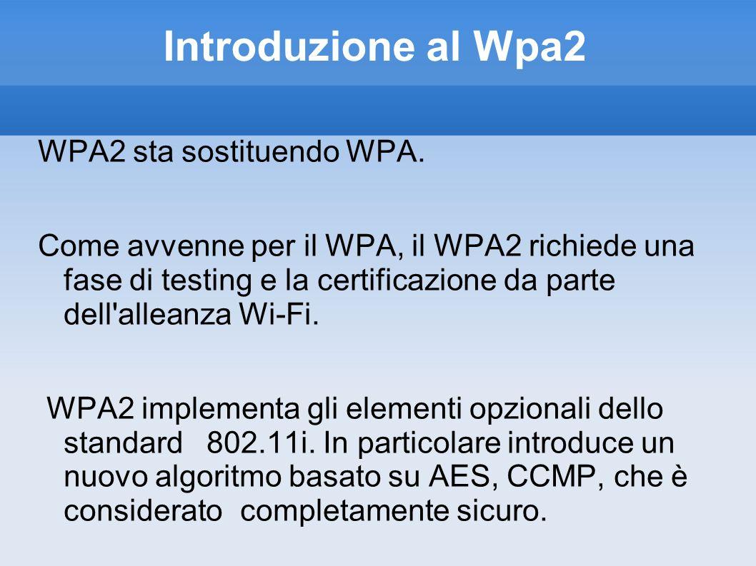 Introduzione al Wpa2 WPA2 sta sostituendo WPA. Come avvenne per il WPA, il WPA2 richiede una fase di testing e la certificazione da parte dell'alleanz