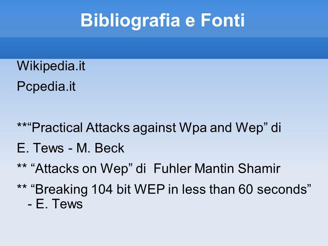 Bibliografia e Fonti Wikipedia.it Pcpedia.it **Practical Attacks against Wpa and Wep di E. Tews - M. Beck ** Attacks on Wep di Fuhler Mantin Shamir **