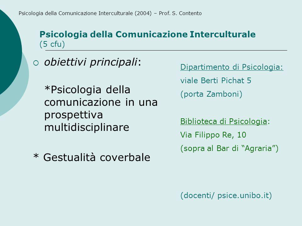 obiettivi principali: *Psicologia della comunicazione in una prospettiva multidisciplinare * Gestualità coverbale (docenti/ psice.unibo.it) Dipartimento di Psicologia: viale Berti Pichat 5 (porta Zamboni) Biblioteca di Psicologia: Via Filippo Re, 10 (sopra al Bar di Agraria) Psicologia della Comunicazione Interculturale (5 cfu) Psicologia della Comunicazione Interculturale (2004) – Prof.