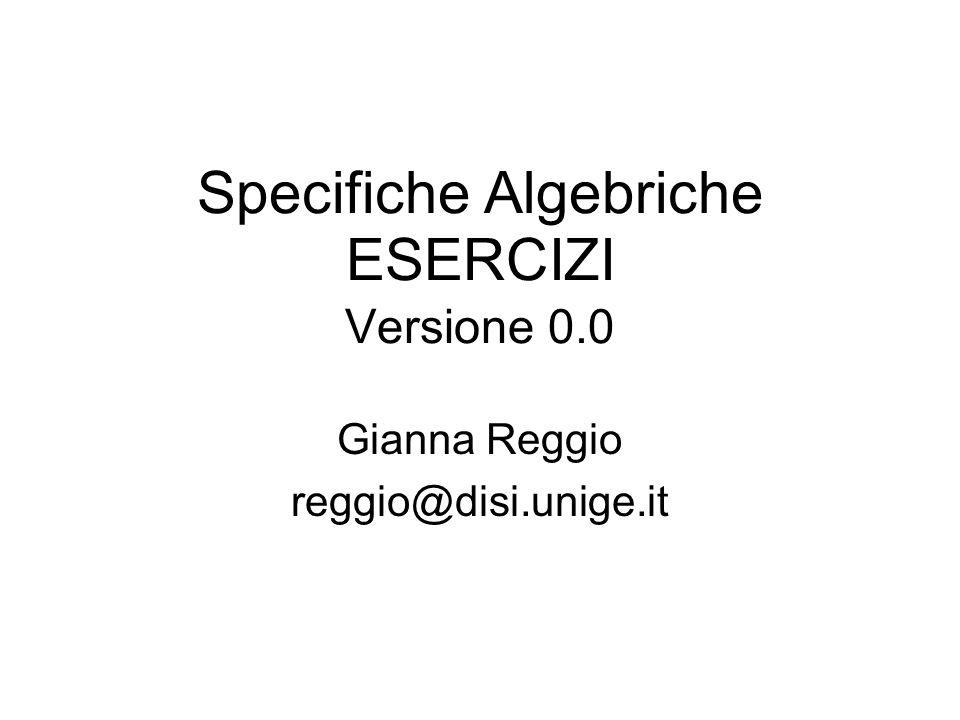 Specifiche Algebriche ESERCIZI Versione 0.0 Gianna Reggio reggio@disi.unige.it