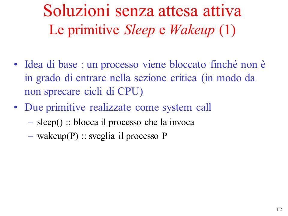 12 Soluzioni senza attesa attiva Le primitive Sleep e Wakeup (1) Idea di base : un processo viene bloccato finché non è in grado di entrare nella sezi