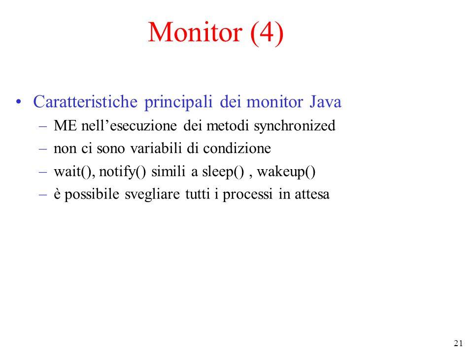 21 Monitor (4) Caratteristiche principali dei monitor Java –ME nellesecuzione dei metodi synchronized –non ci sono variabili di condizione –wait(), no