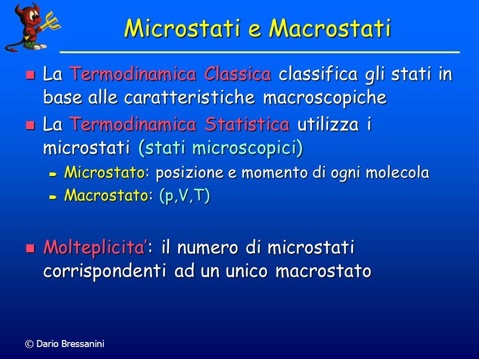 © Dario Bressanini Microstati e Macrostati La Termodinamica Classica classifica gli stati in base alle caratteristiche macroscopiche La Termodinamica Classica classifica gli stati in base alle caratteristiche macroscopiche La Termodinamica Statistica utilizza i microstati (stati microscopici) La Termodinamica Statistica utilizza i microstati (stati microscopici) Microstato: posizione e momento di ogni molecola Microstato: posizione e momento di ogni molecola Macrostato: (p,V,T) Macrostato: (p,V,T) Molteplicita: il numero di microstati corrispondenti ad un unico macrostato Molteplicita: il numero di microstati corrispondenti ad un unico macrostato