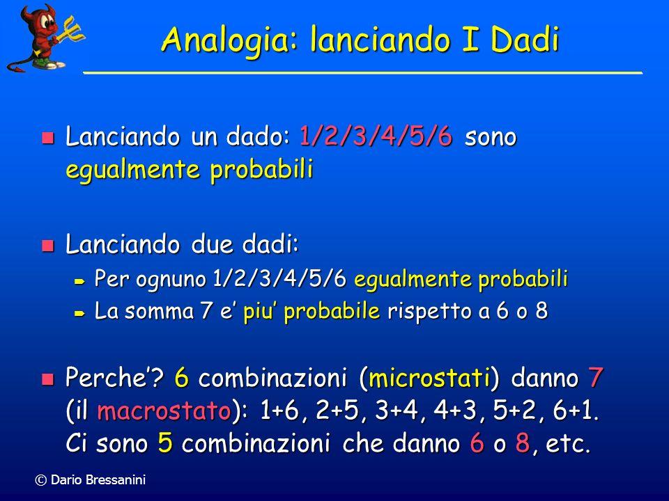 © Dario Bressanini Analogia: lanciando I Dadi Lanciando un dado: 1/2/3/4/5/6 sono egualmente probabili Lanciando un dado: 1/2/3/4/5/6 sono egualmente probabili Lanciando due dadi: Lanciando due dadi: Per ognuno 1/2/3/4/5/6 egualmente probabili Per ognuno 1/2/3/4/5/6 egualmente probabili La somma 7 e piu probabile rispetto a 6 o 8 La somma 7 e piu probabile rispetto a 6 o 8 Perche.