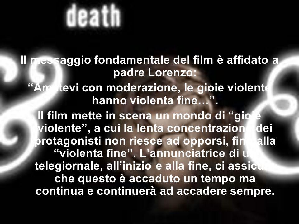 Il messaggio fondamentale del film è affidato a padre Lorenzo: Amatevi con moderazione, le gioie violente hanno violenta fine…. Il film mette in scena