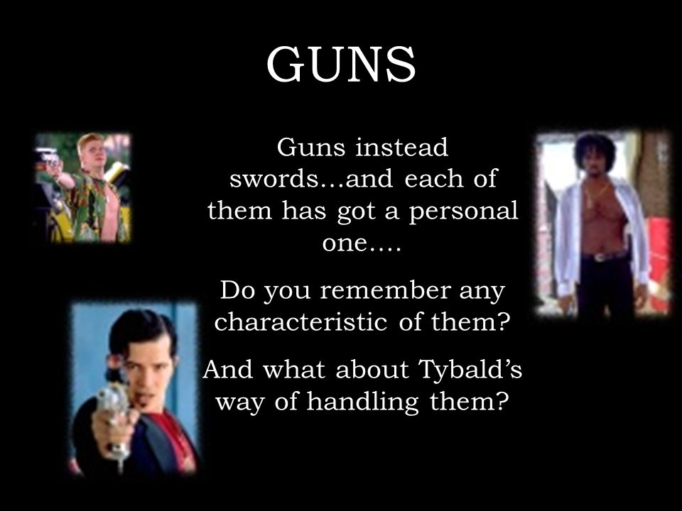 GUNS Guns instead swords…and each of them has got a personal one…. Do you remember any characteristic of them? And what about Tybalds way of handling
