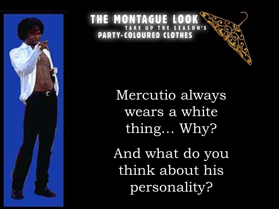 Mercutio always wears a white thing… Why? And what do you think about his personality?