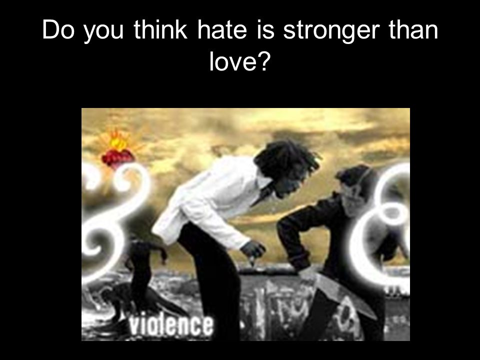 Do you think hate is stronger than love?