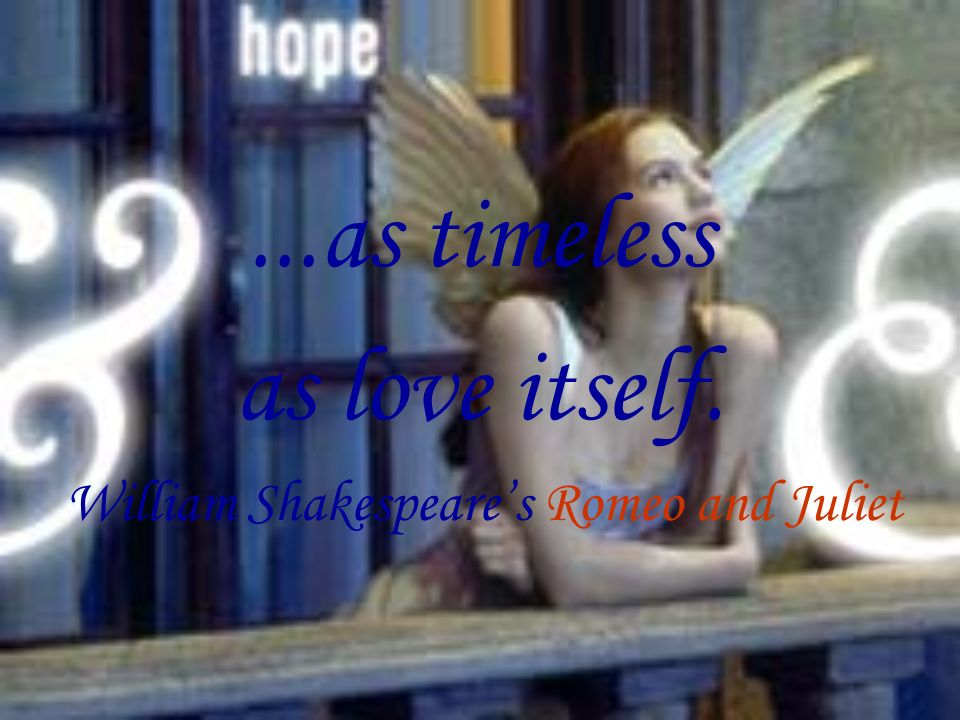 ...as timeless as love itself. William Shakespeares Romeo and Juliet