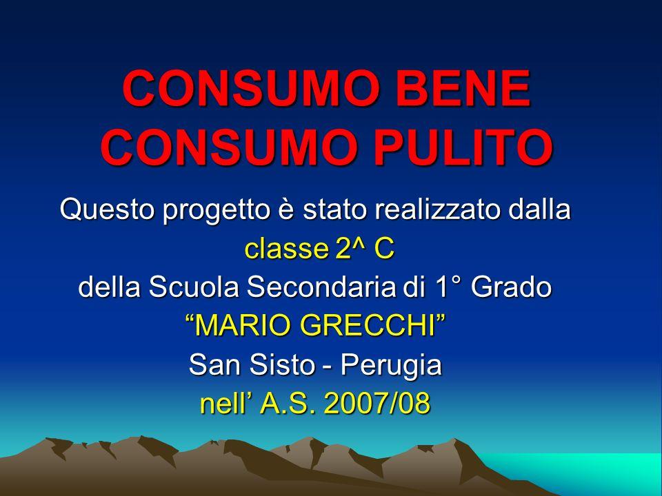 CONSUMO BENE CONSUMO PULITO Questo progetto è stato realizzato dalla classe 2^ C della Scuola Secondaria di 1° Grado MARIO GRECCHI San Sisto - Perugia