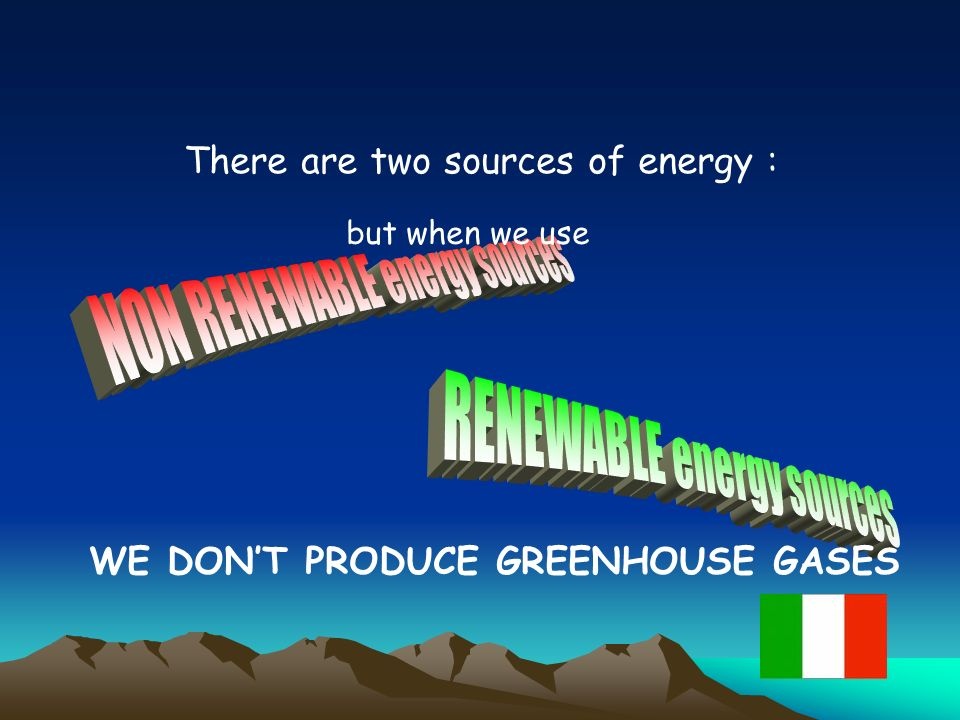 There are two sources of energy : but when we use WE DONT PRODUCE GREENHOUSE GASES