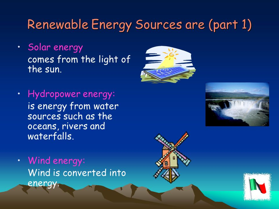 Renewable Energy Sources are (part 1) Solar energy comes from the light of the sun. Hydropower energy: is energy from water sources such as the oceans