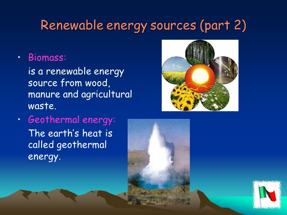 Renewable energy sources (part 2) Biomass: is a renewable energy source from wood, manure and agricultural waste. Geothermal energy: The earths heat i