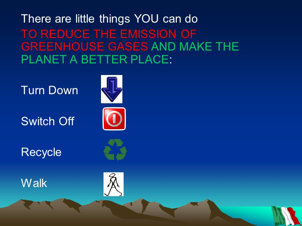 There are little things YOU can do TO REDUCE THE EMISSION OF GREENHOUSE GASES AND MAKE THE PLANET A BETTER PLACE: Turn Down Switch Off Recycle Walk