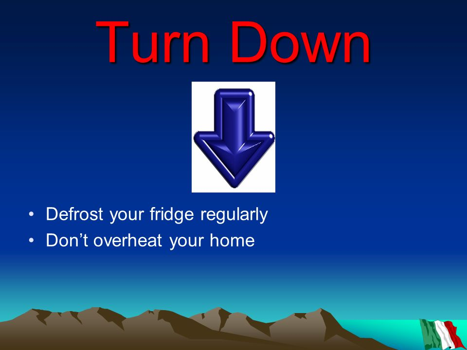Turn Down Defrost your fridge regularly Dont overheat your home