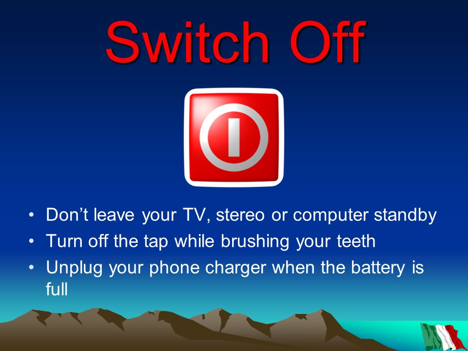 Switch Off Dont leave your TV, stereo or computer standby Turn off the tap while brushing your teeth Unplug your phone charger when the battery is ful