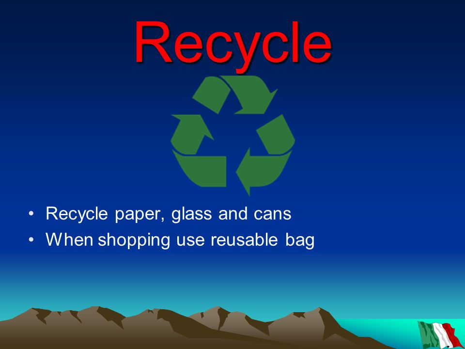 Recycle Recycle paper, glass and cans When shopping use reusable bag