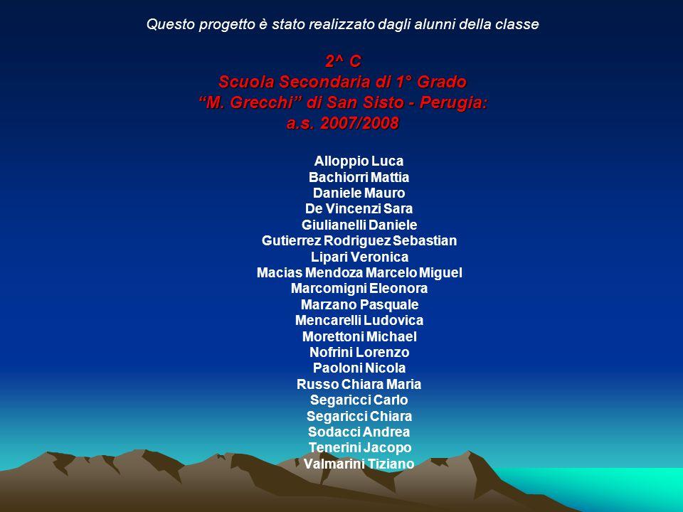 Questo progetto è stato realizzato dagli alunni della classe 2^ C Scuola Secondaria di 1° Grado M. Grecchi di San Sisto - Perugia: a.s. 2007/2008 Allo