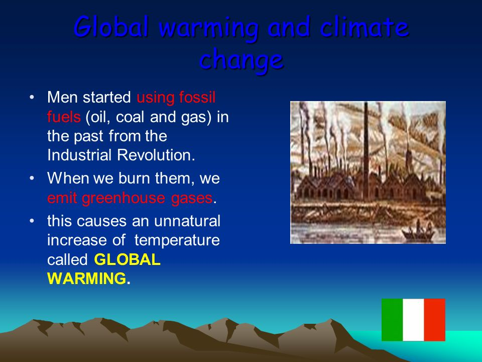 Global warming and climate change Men started using fossil fuels (oil, coal and gas) in the past from the Industrial Revolution. When we burn them, we