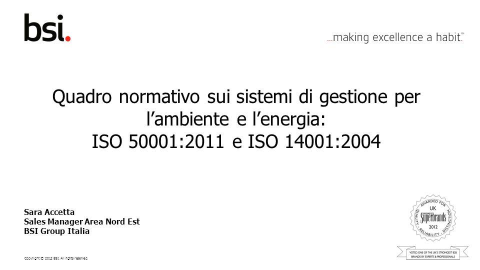Copyright © 2012 BSI. All rights reserved. Quadro normativo sui sistemi di gestione per lambiente e lenergia: ISO 50001:2011 e ISO 14001:2004 Sara Acc