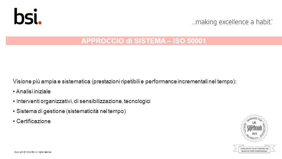 Copyright © 2012 BSI. All rights reserved. APPROCCIO di SISTEMA – ISO 50001 Visione più ampia e sistematica (prestazioni ripetibili e performance incr