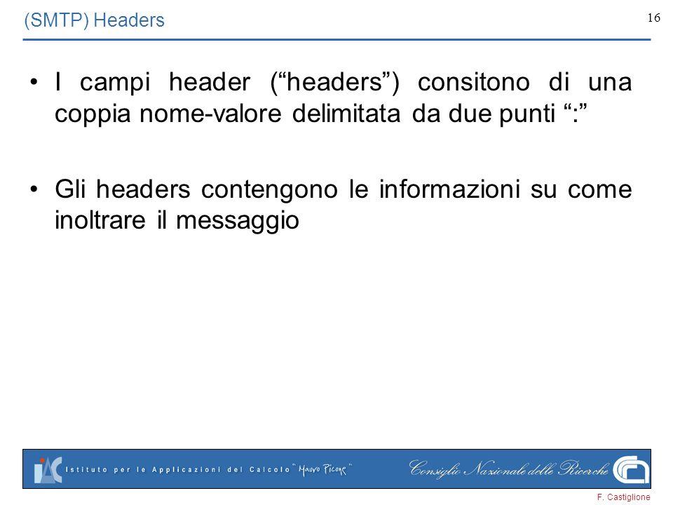 F. Castiglione 16 (SMTP) Headers I campi header (headers) consitono di una coppia nome-valore delimitata da due punti : Gli headers contengono le info