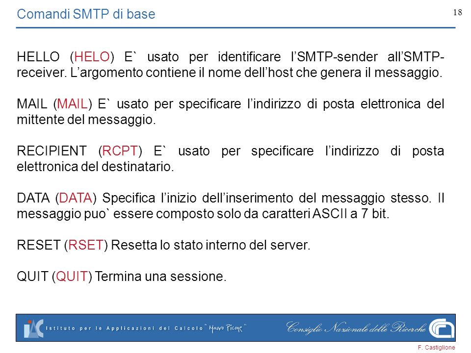 F. Castiglione 18 Comandi SMTP di base HELLO (HELO) E` usato per identificare lSMTP-sender allSMTP- receiver. Largomento contiene il nome dellhost che