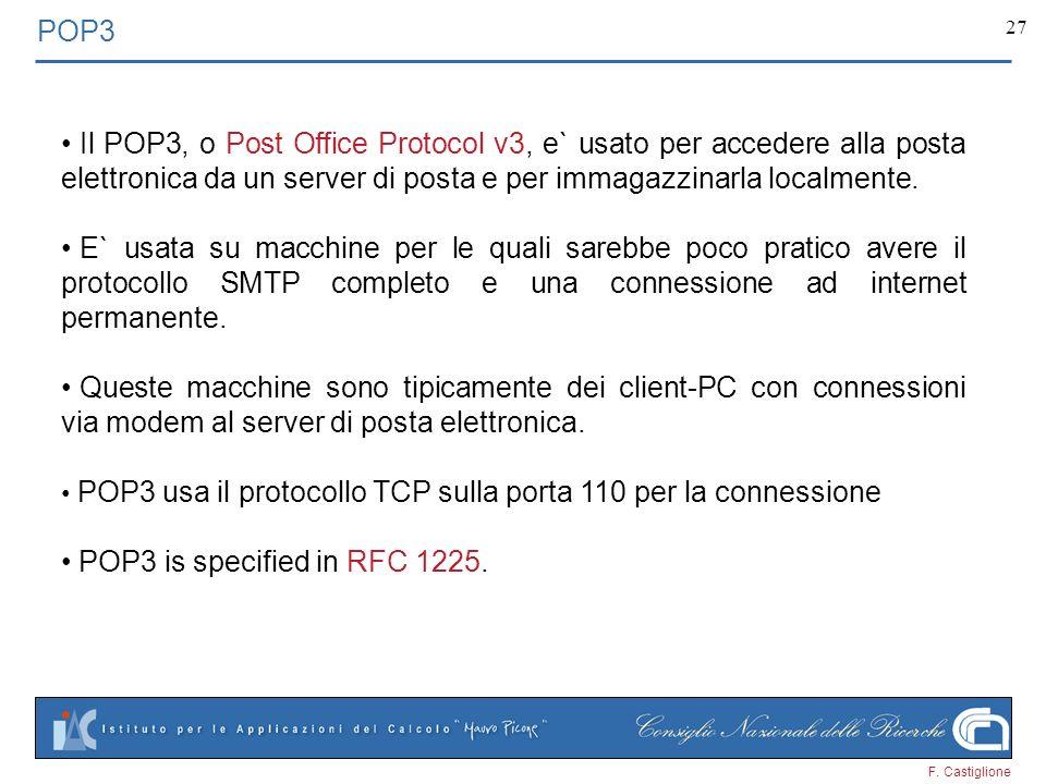 F. Castiglione 27 POP3 Il POP3, o Post Office Protocol v3, e` usato per accedere alla posta elettronica da un server di posta e per immagazzinarla loc