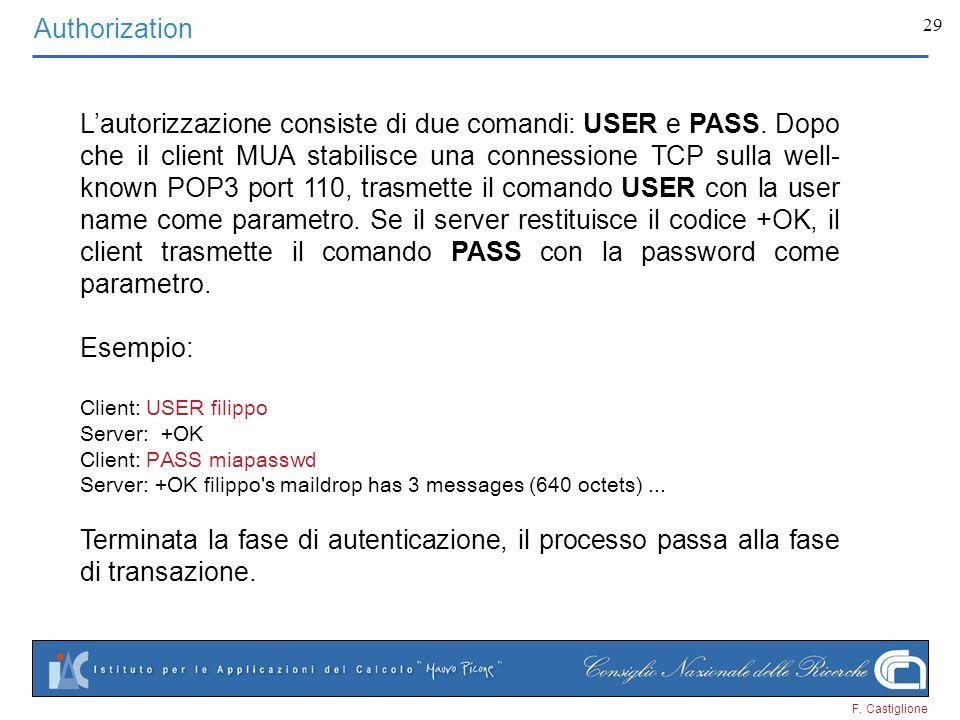 F. Castiglione 29 Authorization Lautorizzazione consiste di due comandi: USER e PASS. Dopo che il client MUA stabilisce una connessione TCP sulla well