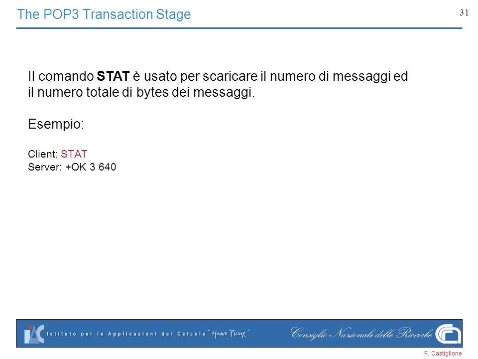 F. Castiglione 31 The POP3 Transaction Stage Il comando STAT è usato per scaricare il numero di messaggi ed il numero totale di bytes dei messaggi. Es
